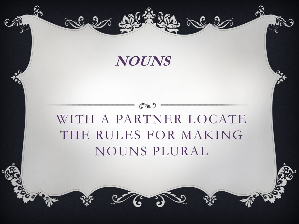 WITH A PARTNER LOCATE THE RULES FOR MAKING NOUNS PLURAL NOUNS