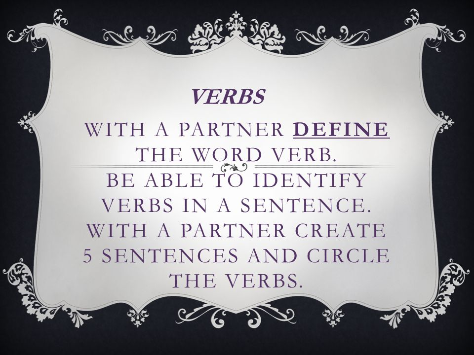 WITH A PARTNER DEFINE THE WORD VERB. BE ABLE TO IDENTIFY VERBS IN A SENTENCE.