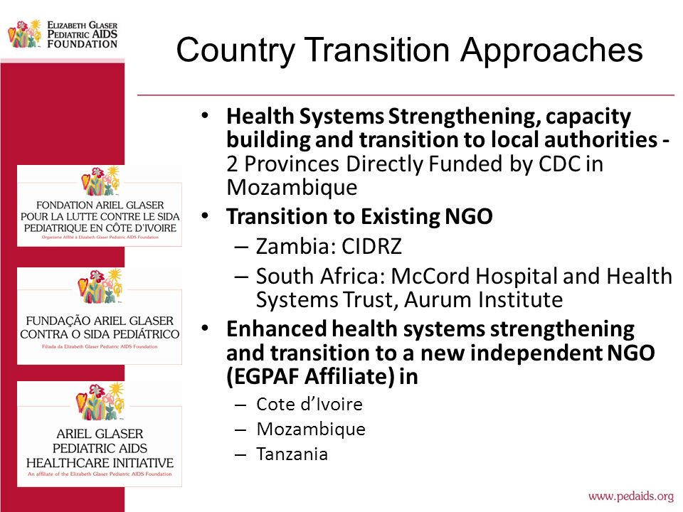 Country Transition Approaches Health Systems Strengthening, capacity building and transition to local authorities - 2 Provinces Directly Funded by CDC in Mozambique Transition to Existing NGO – Zambia: CIDRZ – South Africa: McCord Hospital and Health Systems Trust, Aurum Institute Enhanced health systems strengthening and transition to a new independent NGO (EGPAF Affiliate) in – Cote d'Ivoire – Mozambique – Tanzania