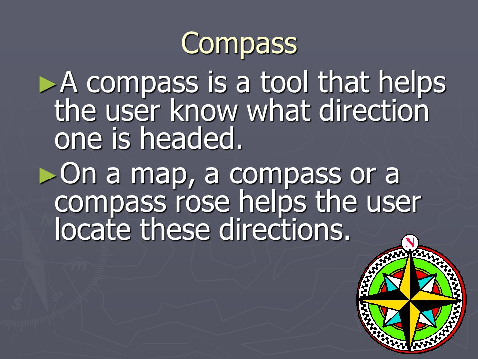 Compass ► A compass is a tool that helps the user know what direction one is headed.