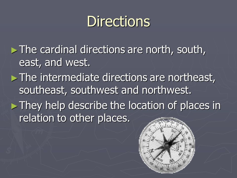 Directions ► The cardinal directions are north, south, east, and west.