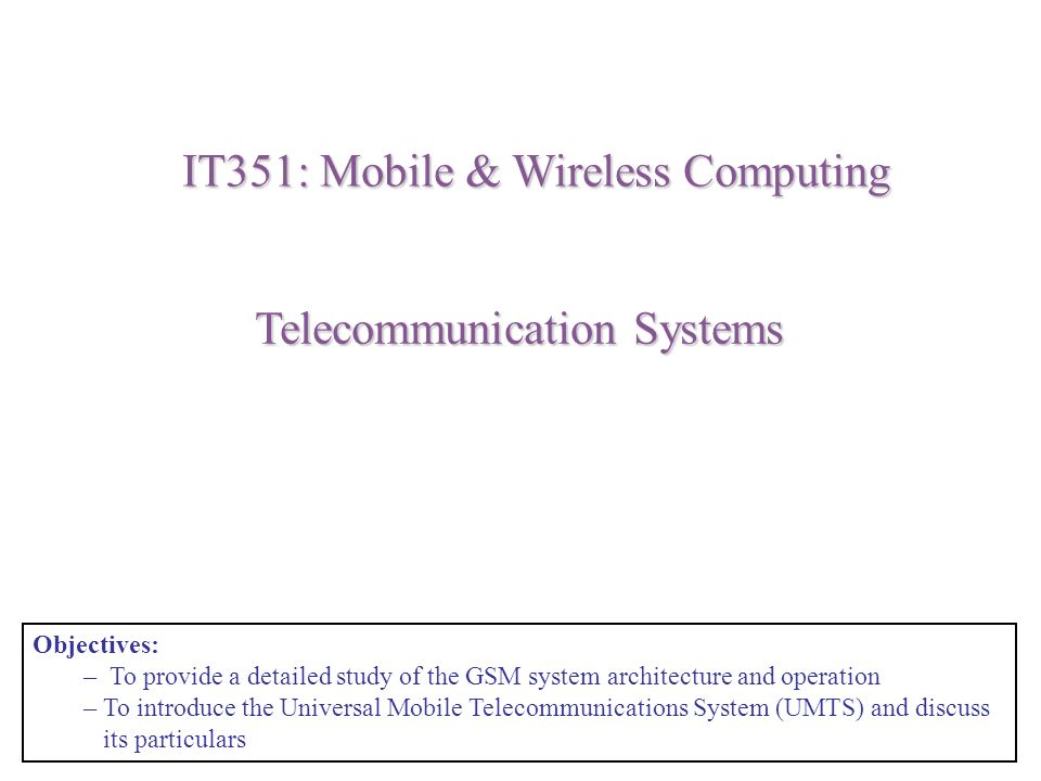 Telecommunication Systems IT351: Mobile & Wireless Computing Objectives: – To provide a detailed study of the GSM system architecture and operation –To introduce the Universal Mobile Telecommunications System (UMTS) and discuss its particulars