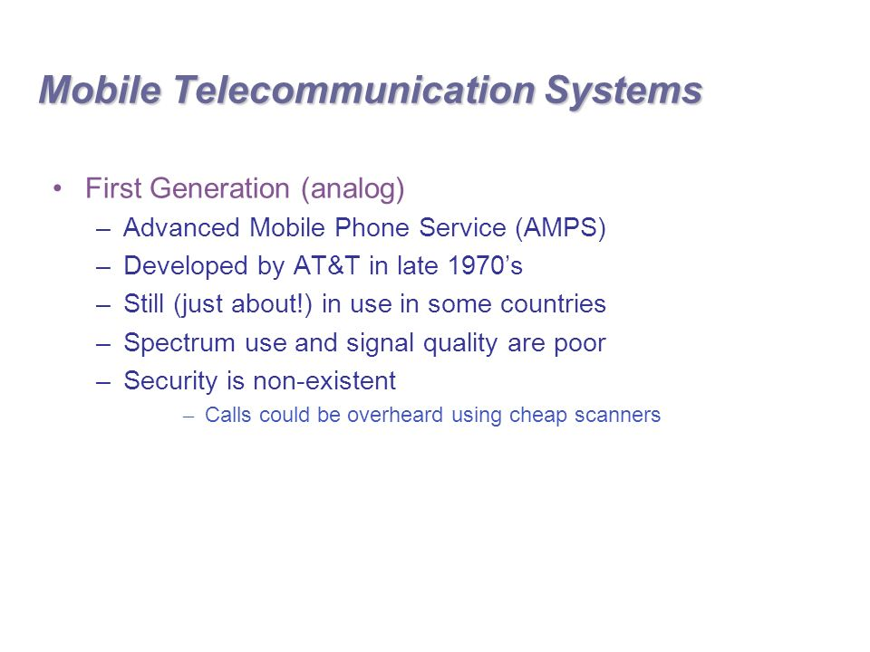 Mobile Telecommunication Systems First Generation (analog) –Advanced Mobile Phone Service (AMPS) –Developed by AT&T in late 1970's –Still (just about!) in use in some countries –Spectrum use and signal quality are poor –Security is non-existent – Calls could be overheard using cheap scanners
