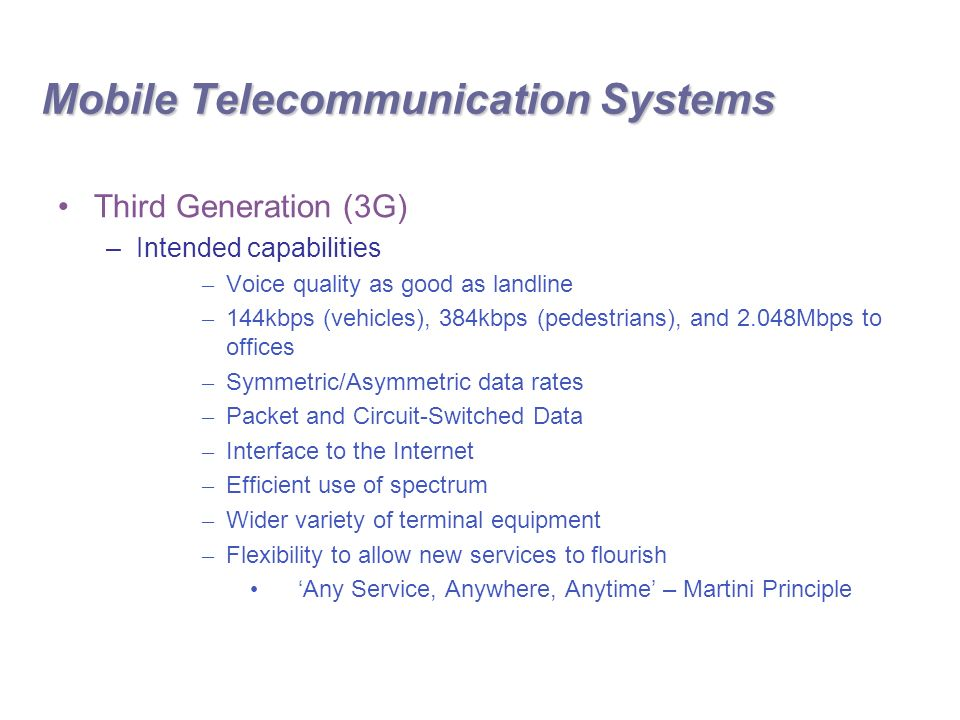 Third Generation (3G) –Intended capabilities – Voice quality as good as landline – 144kbps (vehicles), 384kbps (pedestrians), and 2.048Mbps to offices – Symmetric/Asymmetric data rates – Packet and Circuit-Switched Data – Interface to the Internet – Efficient use of spectrum – Wider variety of terminal equipment – Flexibility to allow new services to flourish 'Any Service, Anywhere, Anytime' – Martini Principle