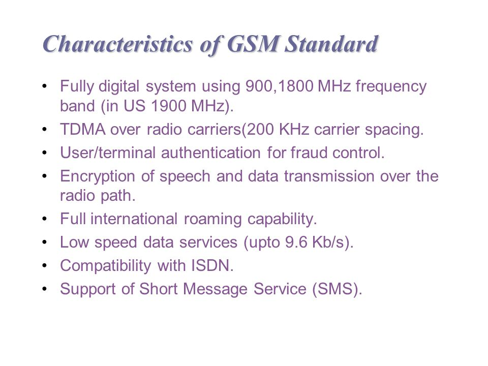 Characteristics of GSM Standard Fully digital system using 900,1800 MHz frequency band (in US 1900 MHz).