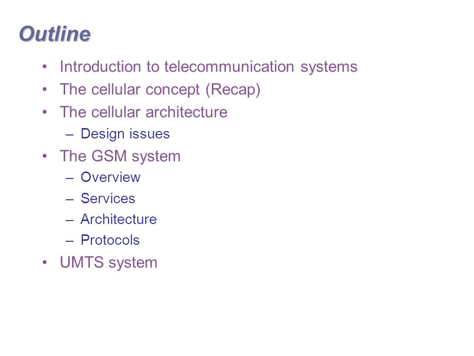 Outline Introduction to telecommunication systems The cellular concept (Recap) The cellular architecture –Design issues The GSM system –Overview –Services –Architecture –Protocols UMTS system