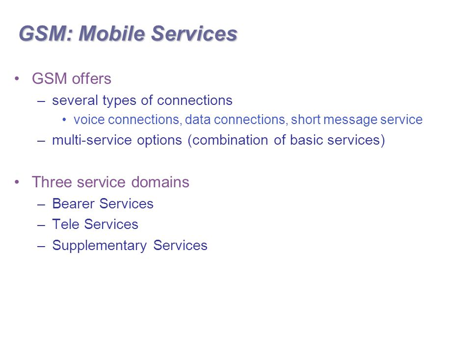 GSM: Mobile Services GSM offers –several types of connections voice connections, data connections, short message service –multi-service options (combination of basic services) Three service domains –Bearer Services –Tele Services –Supplementary Services