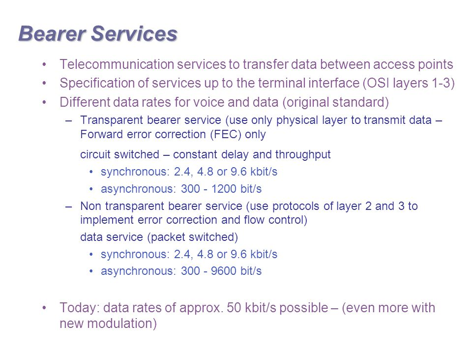 Bearer Services Telecommunication services to transfer data between access points Specification of services up to the terminal interface (OSI layers 1-3) Different data rates for voice and data (original standard) –Transparent bearer service (use only physical layer to transmit data – Forward error correction (FEC) only circuit switched – constant delay and throughput synchronous: 2.4, 4.8 or 9.6 kbit/s asynchronous: bit/s –Non transparent bearer service (use protocols of layer 2 and 3 to implement error correction and flow control) data service (packet switched) synchronous: 2.4, 4.8 or 9.6 kbit/s asynchronous: bit/s Today: data rates of approx.