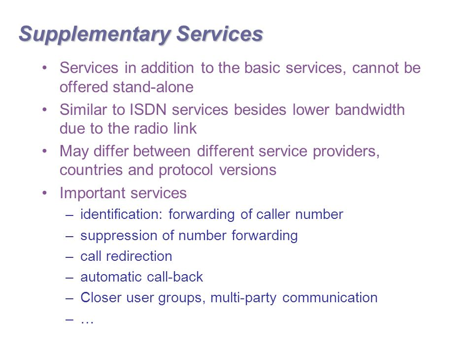 Supplementary Services Services in addition to the basic services, cannot be offered stand-alone Similar to ISDN services besides lower bandwidth due to the radio link May differ between different service providers, countries and protocol versions Important services –identification: forwarding of caller number –suppression of number forwarding –call redirection –automatic call-back –Closer user groups, multi-party communication –…