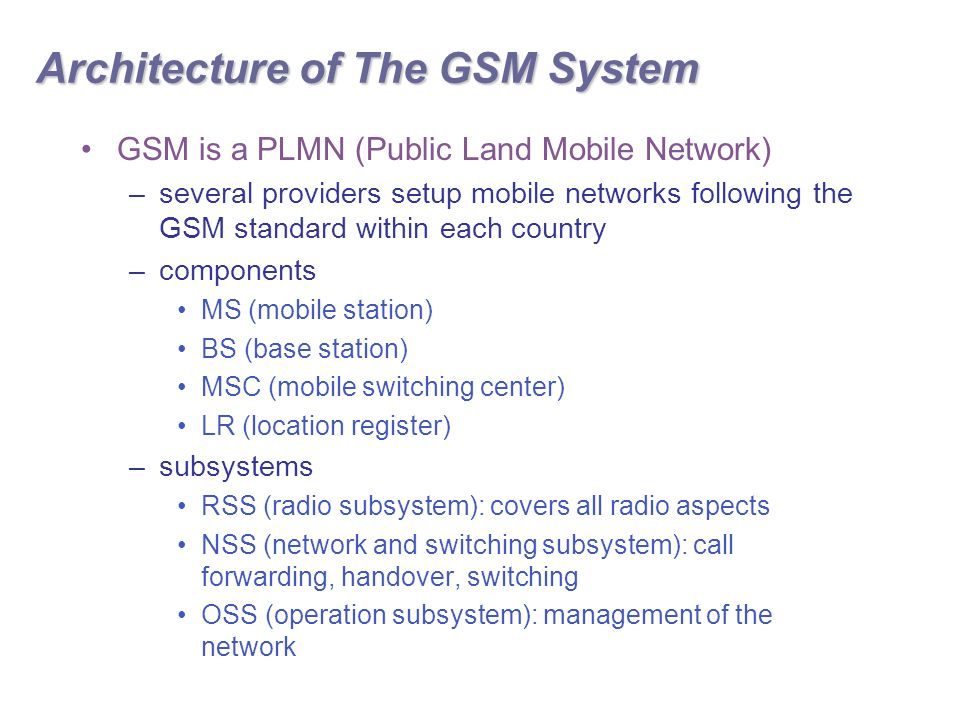Architecture of The GSM System GSM is a PLMN (Public Land Mobile Network) –several providers setup mobile networks following the GSM standard within each country –components MS (mobile station) BS (base station) MSC (mobile switching center) LR (location register) –subsystems RSS (radio subsystem): covers all radio aspects NSS (network and switching subsystem): call forwarding, handover, switching OSS (operation subsystem): management of the network