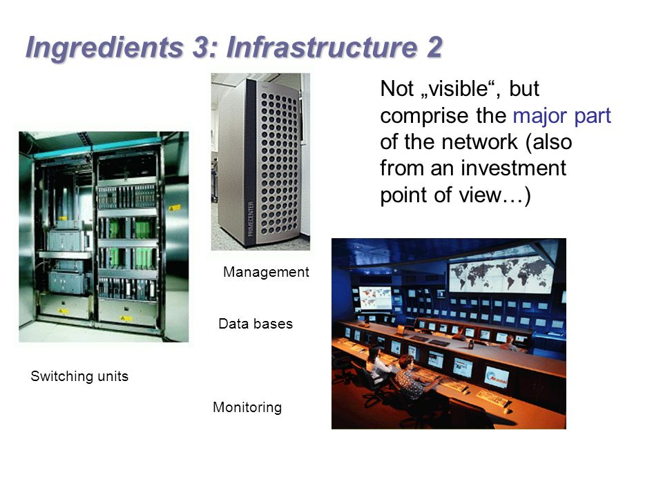 "Ingredients 3: Infrastructure 2 Switching units Data bases Management Monitoring Not ""visible , but comprise the major part of the network (also from an investment point of view…)"