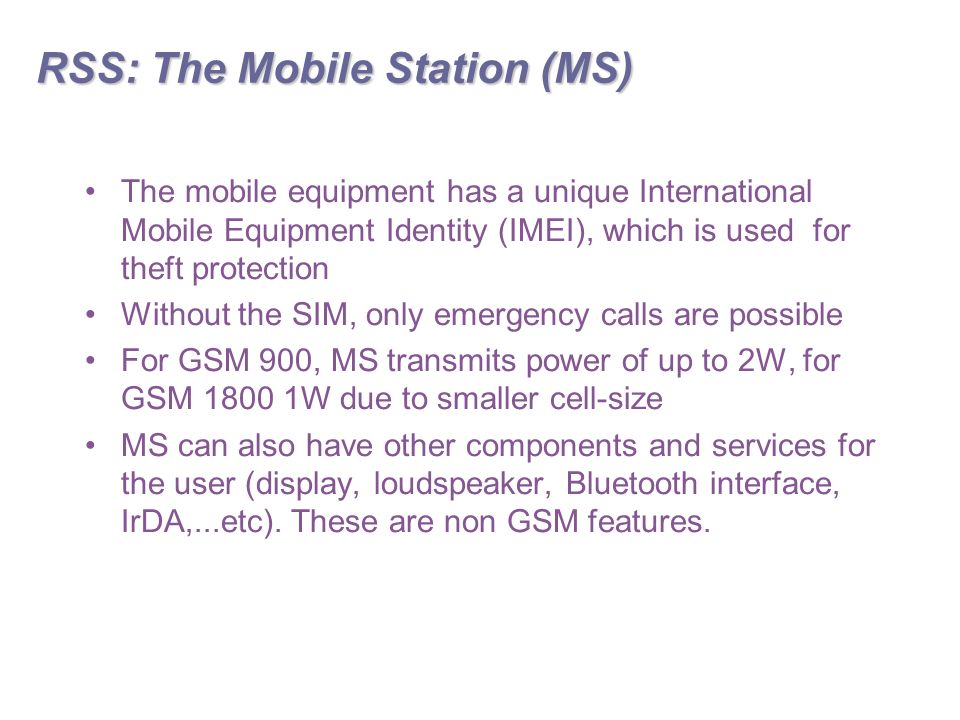 RSS: The Mobile Station (MS) The mobile equipment has a unique International Mobile Equipment Identity (IMEI), which is used for theft protection Without the SIM, only emergency calls are possible For GSM 900, MS transmits power of up to 2W, for GSM W due to smaller cell-size MS can also have other components and services for the user (display, loudspeaker, Bluetooth interface, IrDA,...etc).