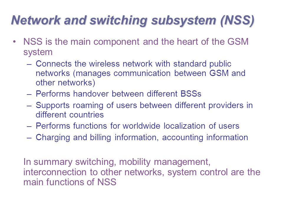 Network and switching subsystem (NSS) NSS is the main component and the heart of the GSM system –Connects the wireless network with standard public networks (manages communication between GSM and other networks) –Performs handover between different BSSs –Supports roaming of users between different providers in different countries –Performs functions for worldwide localization of users –Charging and billing information, accounting information In summary switching, mobility management, interconnection to other networks, system control are the main functions of NSS