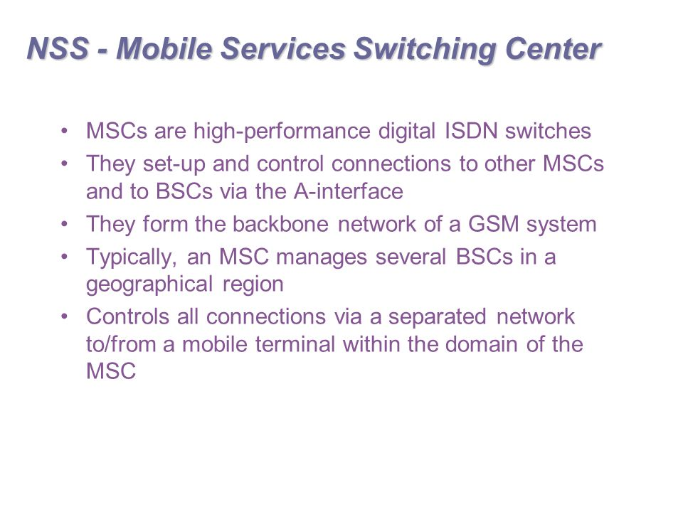 NSS - Mobile Services Switching Center MSCs are high-performance digital ISDN switches They set-up and control connections to other MSCs and to BSCs via the A-interface They form the backbone network of a GSM system Typically, an MSC manages several BSCs in a geographical region Controls all connections via a separated network to/from a mobile terminal within the domain of the MSC
