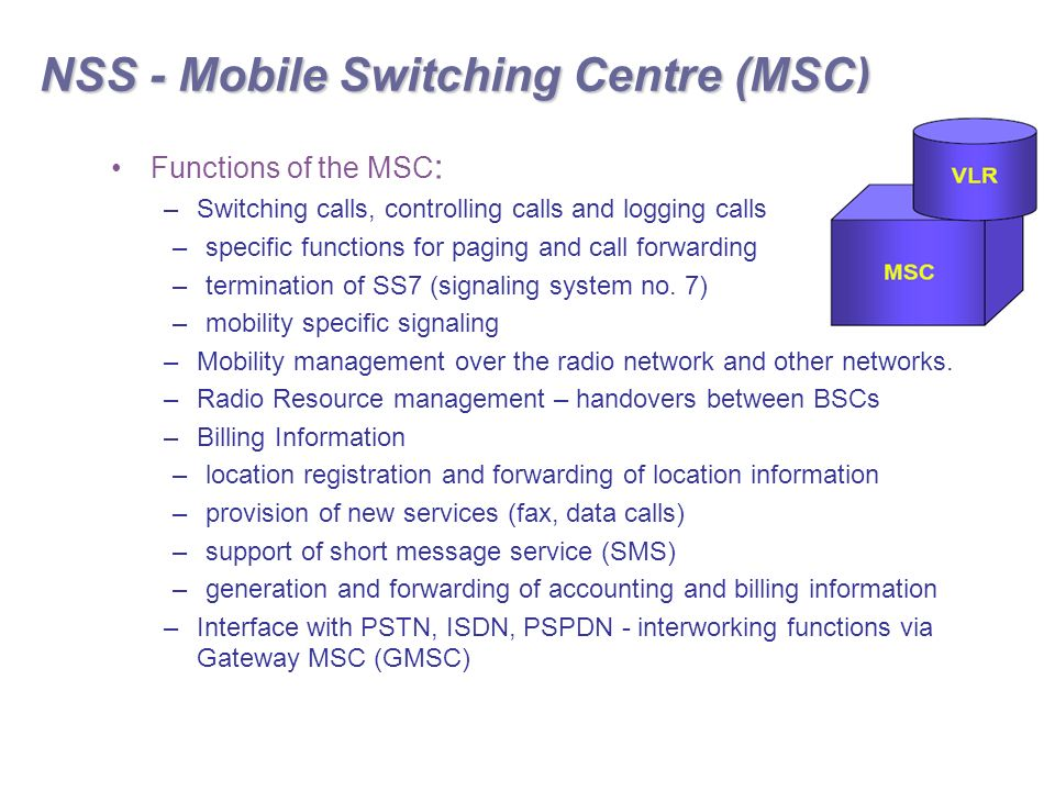 NSS - Mobile Switching Centre (MSC) Functions of the MSC : –Switching calls, controlling calls and logging calls –specific functions for paging and call forwarding –termination of SS7 (signaling system no.