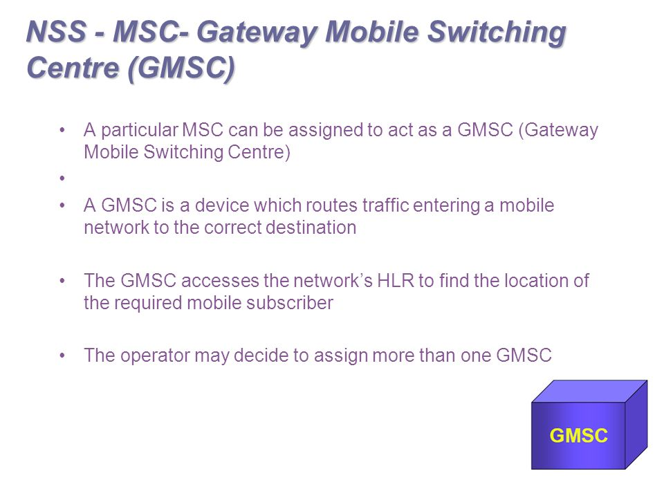 NSS - MSC- Gateway Mobile Switching Centre (GMSC) A particular MSC can be assigned to act as a GMSC (Gateway Mobile Switching Centre) A GMSC is a device which routes traffic entering a mobile network to the correct destination The GMSC accesses the network's HLR to find the location of the required mobile subscriber The operator may decide to assign more than one GMSC
