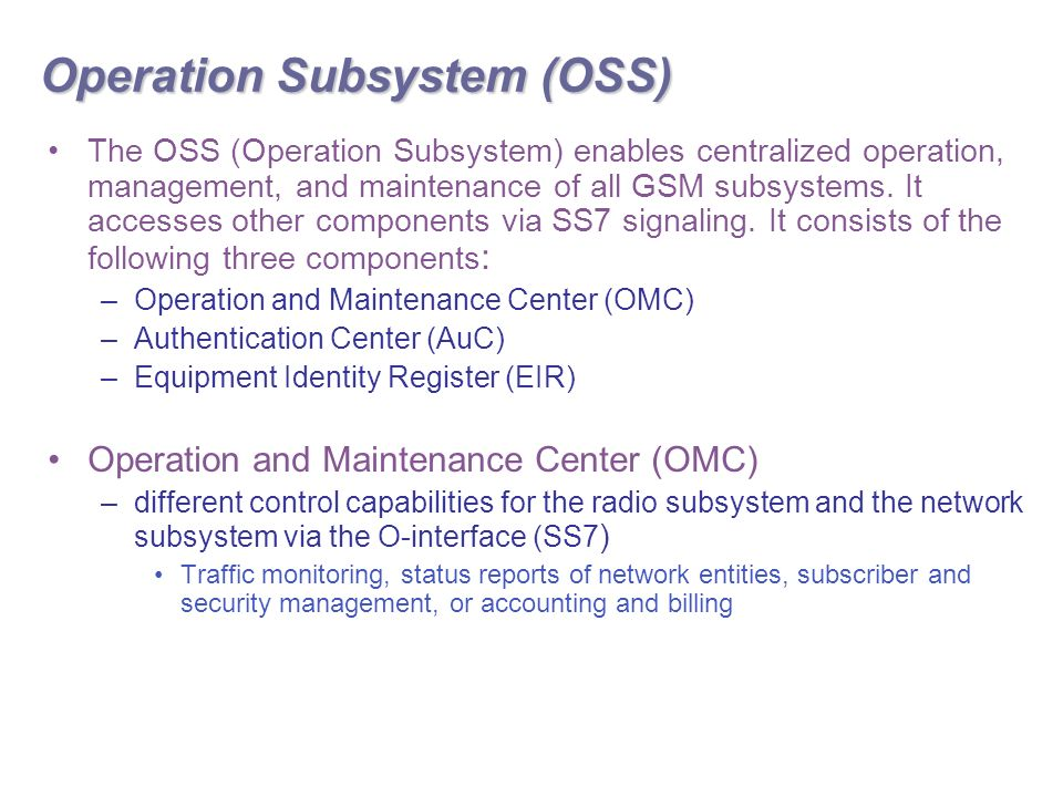 Operation Subsystem (OSS) The OSS (Operation Subsystem) enables centralized operation, management, and maintenance of all GSM subsystems.