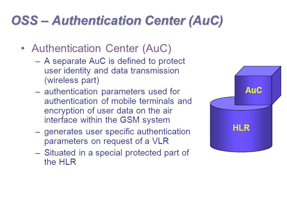 OSS – Authentication Center (AuC) Authentication Center (AuC) –A separate AuC is defined to protect user identity and data transmission (wireless part) –authentication parameters used for authentication of mobile terminals and encryption of user data on the air interface within the GSM system –generates user specific authentication parameters on request of a VLR –Situated in a special protected part of the HLR