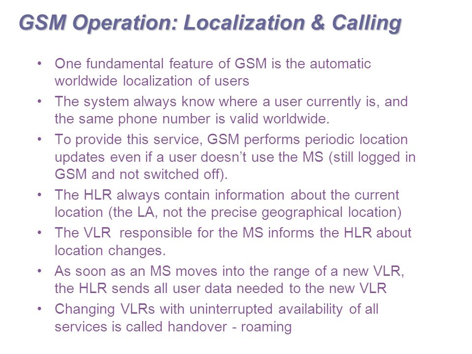 GSM Operation: Localization & Calling One fundamental feature of GSM is the automatic worldwide localization of users The system always know where a user currently is, and the same phone number is valid worldwide.