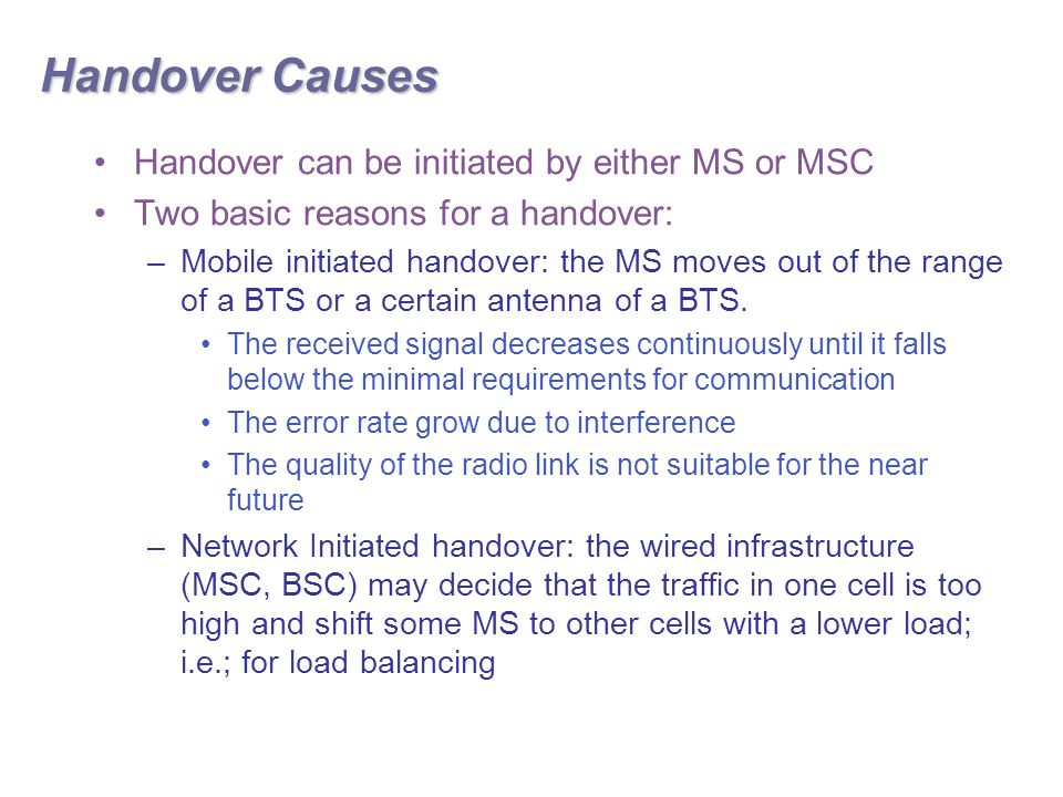 Handover Causes Handover can be initiated by either MS or MSC Two basic reasons for a handover: –Mobile initiated handover: the MS moves out of the range of a BTS or a certain antenna of a BTS.