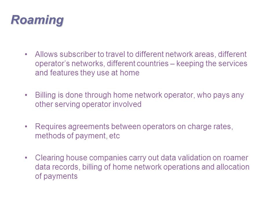 Roaming Allows subscriber to travel to different network areas, different operator's networks, different countries – keeping the services and features they use at home Billing is done through home network operator, who pays any other serving operator involved Requires agreements between operators on charge rates, methods of payment, etc Clearing house companies carry out data validation on roamer data records, billing of home network operations and allocation of payments