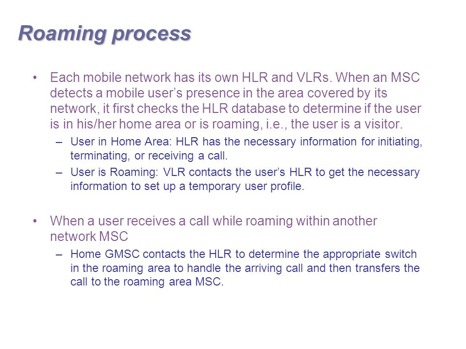 Roaming process Each mobile network has its own HLR and VLRs.
