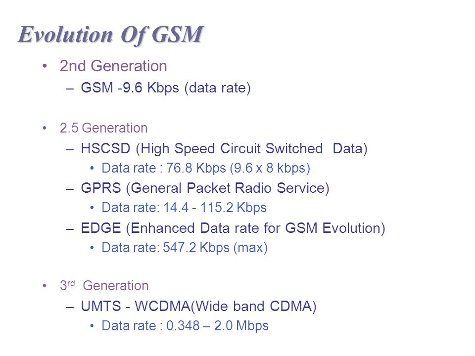 Evolution Of GSM 2nd Generation –GSM -9.6 Kbps (data rate) 2.5 Generation –HSCSD (High Speed Circuit Switched Data) Data rate : 76.8 Kbps (9.6 x 8 kbps) –GPRS (General Packet Radio Service) Data rate: Kbps –EDGE (Enhanced Data rate for GSM Evolution) Data rate: Kbps (max) 3 rd Generation –UMTS - WCDMA(Wide band CDMA) Data rate : – 2.0 Mbps
