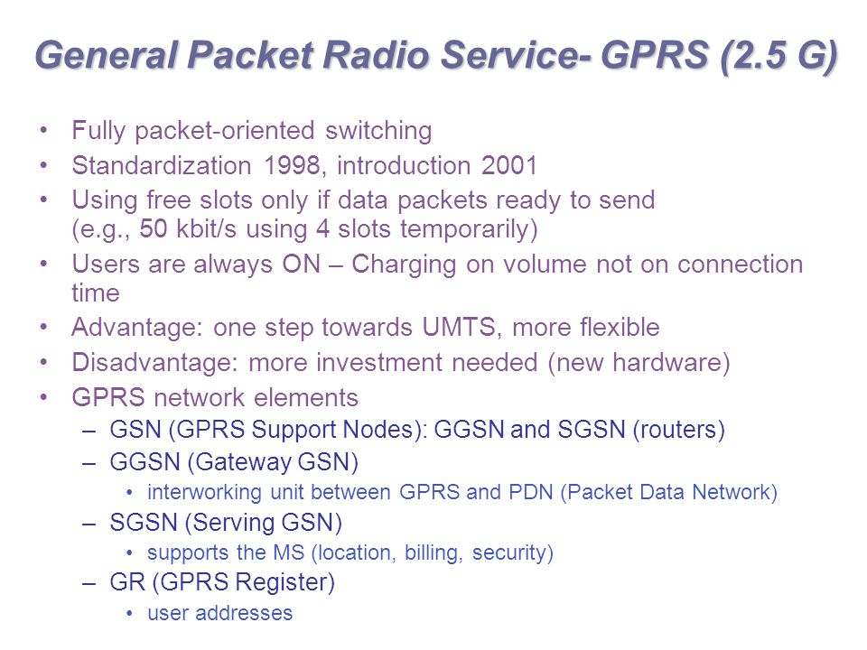 General Packet Radio Service- GPRS (2.5 G) Fully packet-oriented switching Standardization 1998, introduction 2001 Using free slots only if data packets ready to send (e.g., 50 kbit/s using 4 slots temporarily) Users are always ON – Charging on volume not on connection time Advantage: one step towards UMTS, more flexible Disadvantage: more investment needed (new hardware) GPRS network elements –GSN (GPRS Support Nodes): GGSN and SGSN (routers) –GGSN (Gateway GSN) interworking unit between GPRS and PDN (Packet Data Network) –SGSN (Serving GSN) supports the MS (location, billing, security) –GR (GPRS Register) user addresses