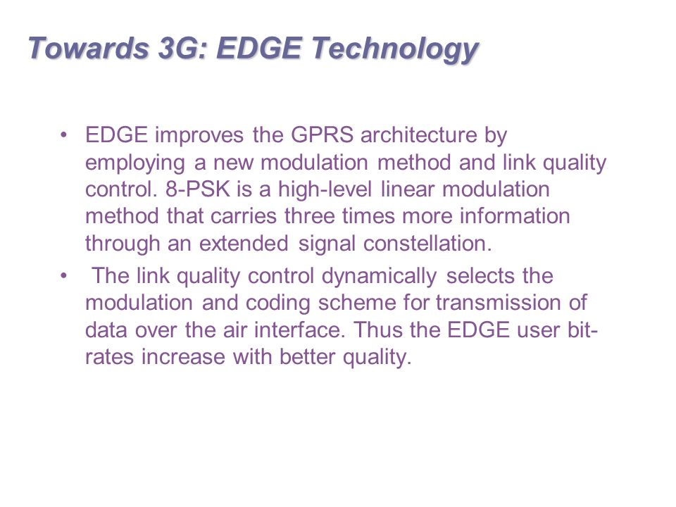 Towards 3G: EDGE Technology EDGE improves the GPRS architecture by employing a new modulation method and link quality control.