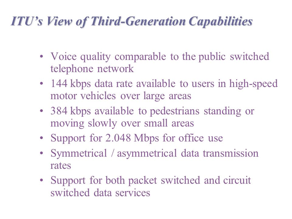 ITU's View of Third-Generation Capabilities Voice quality comparable to the public switched telephone network 144 kbps data rate available to users in high-speed motor vehicles over large areas 384 kbps available to pedestrians standing or moving slowly over small areas Support for Mbps for office use Symmetrical / asymmetrical data transmission rates Support for both packet switched and circuit switched data services