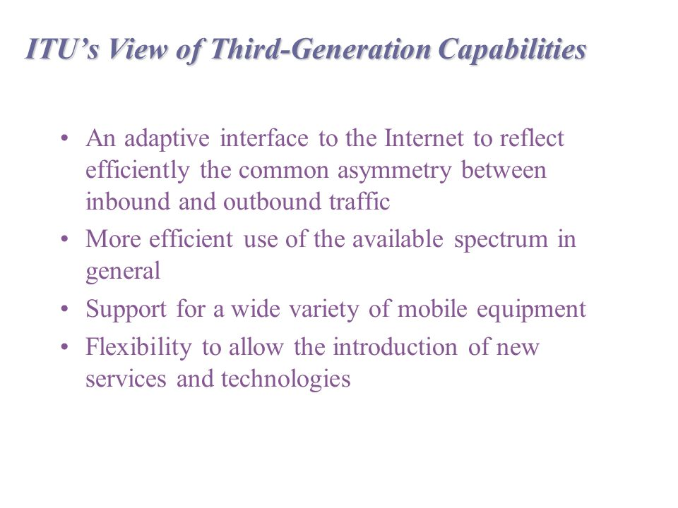 ITU's View of Third-Generation Capabilities An adaptive interface to the Internet to reflect efficiently the common asymmetry between inbound and outbound traffic More efficient use of the available spectrum in general Support for a wide variety of mobile equipment Flexibility to allow the introduction of new services and technologies