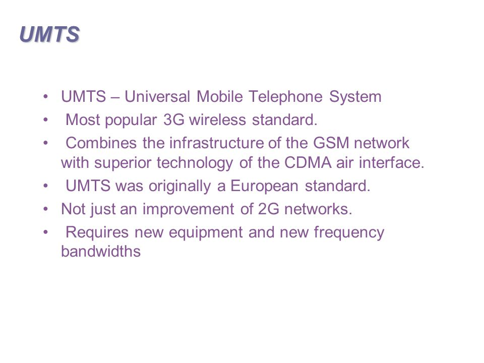 UMTS UMTS – Universal Mobile Telephone System Most popular 3G wireless standard.