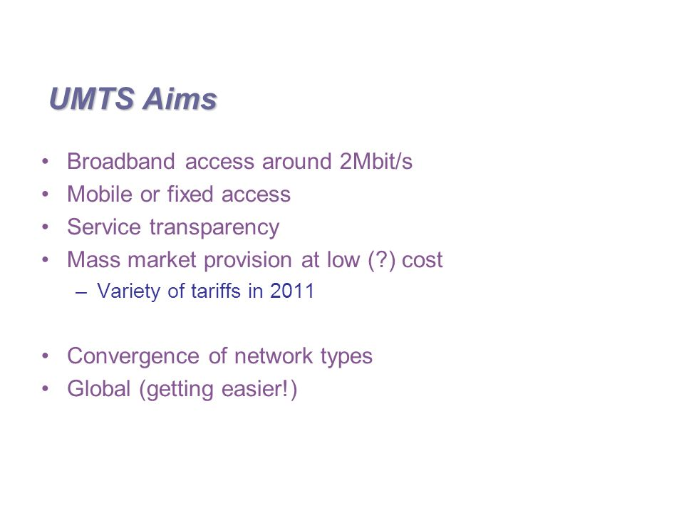 UMTS Aims Broadband access around 2Mbit/s Mobile or fixed access Service transparency Mass market provision at low ( ) cost –Variety of tariffs in 2011 Convergence of network types Global (getting easier!)