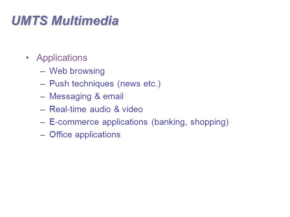 UMTS Multimedia Applications –Web browsing –Push techniques (news etc.) –Messaging &  –Real-time audio & video –E-commerce applications (banking, shopping) –Office applications