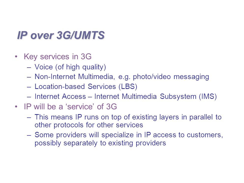 IP over 3G/UMTS Key services in 3G –Voice (of high quality) –Non-Internet Multimedia, e.g.