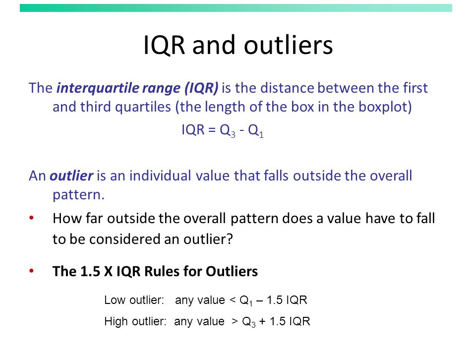 IQR and outliers The interquartile range (IQR) is the distance between the first and third quartiles (the length of the box in the boxplot) IQR = Q 3 - Q 1 An outlier is an individual value that falls outside the overall pattern.