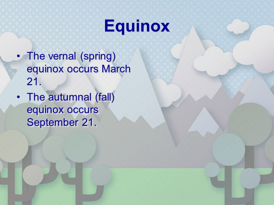 Equinox The vernal (spring) equinox occurs March 21.The vernal (spring) equinox occurs March 21.