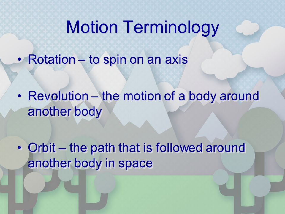 Motion Terminology Rotation – to spin on an axisRotation – to spin on an axis Revolution – the motion of a body around another bodyRevolution – the motion of a body around another body Orbit – the path that is followed around another body in spaceOrbit – the path that is followed around another body in space Rotation – to spin on an axisRotation – to spin on an axis Revolution – the motion of a body around another bodyRevolution – the motion of a body around another body Orbit – the path that is followed around another body in spaceOrbit – the path that is followed around another body in space