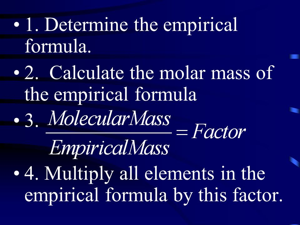 1. Determine the empirical formula. 2. Calculate the molar mass of the empirical formula 3.