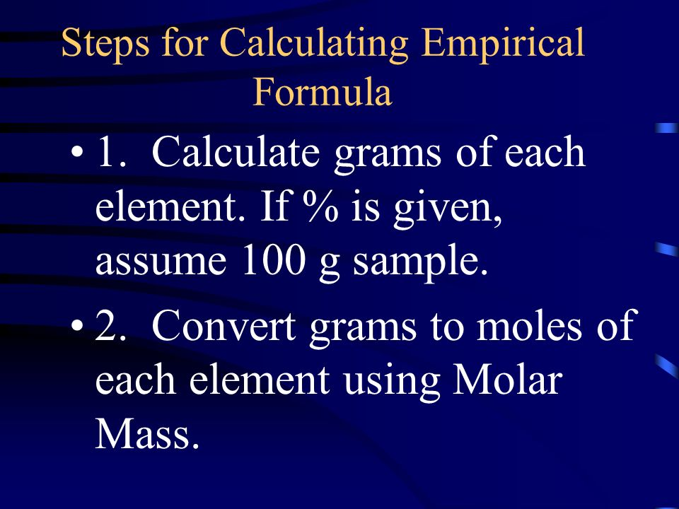 Steps for Calculating Empirical Formula 1. Calculate grams of each element.