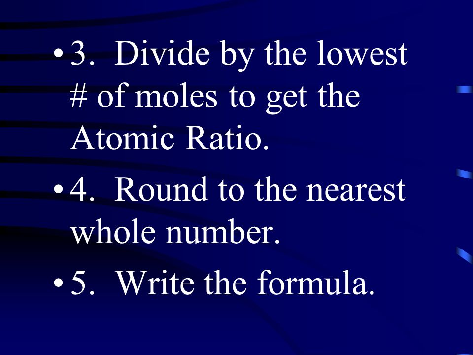 3. Divide by the lowest # of moles to get the Atomic Ratio.
