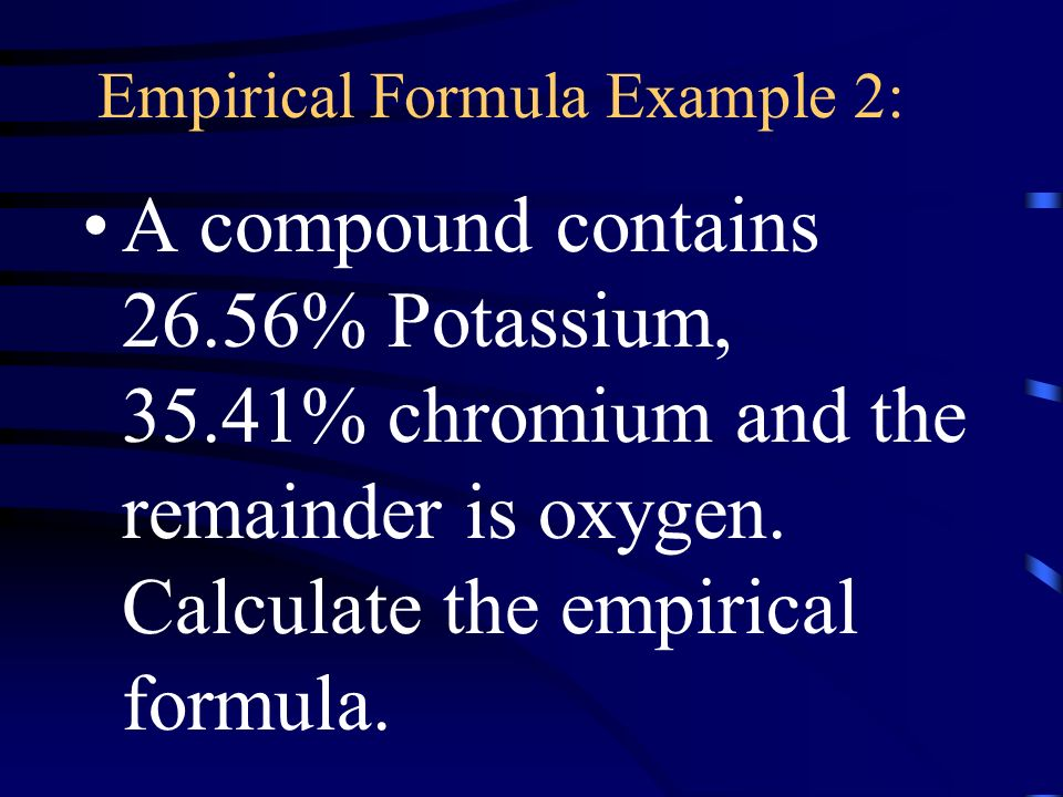 Empirical Formula Example 2: A compound contains 26.56% Potassium, 35.41% chromium and the remainder is oxygen.