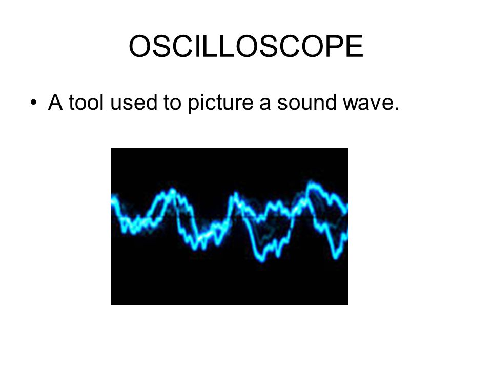 OSCILLOSCOPE A tool used to picture a sound wave.