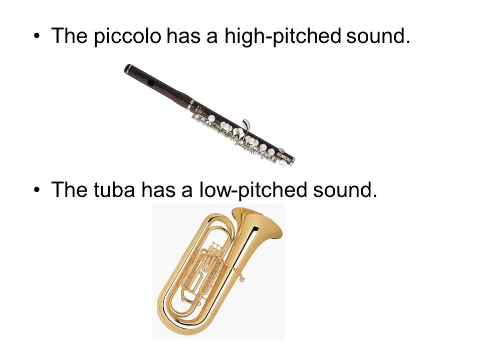 The piccolo has a high-pitched sound. The tuba has a low-pitched sound.