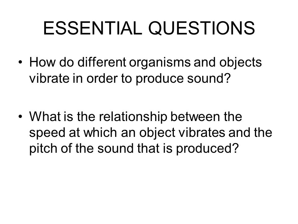 ESSENTIAL QUESTIONS How do different organisms and objects vibrate in order to produce sound.