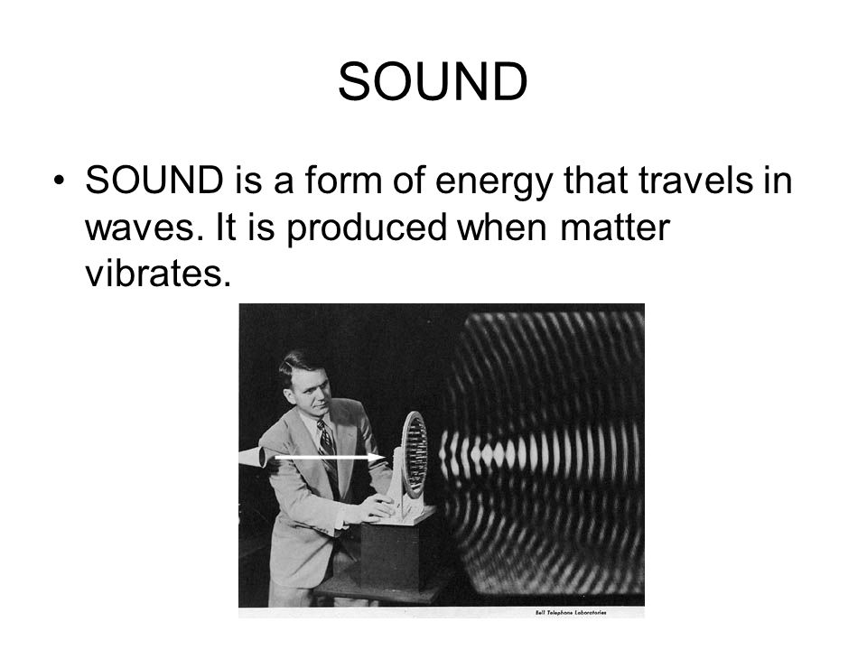 SOUND SOUND is a form of energy that travels in waves. It is produced when matter vibrates.