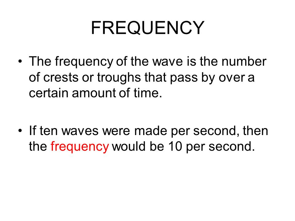 FREQUENCY The frequency of the wave is the number of crests or troughs that pass by over a certain amount of time.