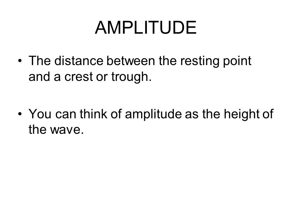 AMPLITUDE The distance between the resting point and a crest or trough.