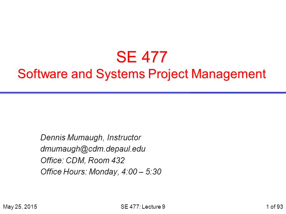 SE 477 Software and Systems Project Management Dennis Mumaugh, Instructor dmumaugh@cdm.depaul.edu Office: CDM, Room 432 Office Hours: Monday, 4:00 – 5:30 May 25, 2015SE 477: Lecture 91 of 93