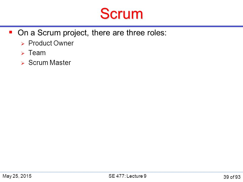 Scrum  On a Scrum project, there are three roles:  Product Owner  Team  Scrum Master May 25, 2015SE 477: Lecture 9 39 of 93